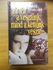Benedek István Gábor Ez lett a vesztünk, mind a kettőnk veszte...
